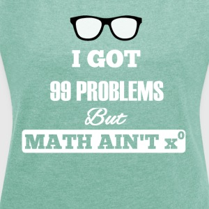 I Got 99 Problems But Math Is not One - Women's T-shirt with rolled up sleeves