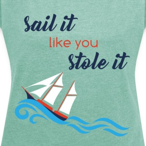 Sailing: Sail it like you stole it - Women's T-shirt with rolled up sleeves