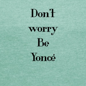 Be Yoncé - Women's T-shirt with rolled up sleeves