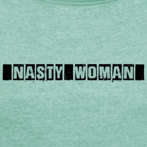 Nasty Woman - Women's T-shirt with rolled up sleeves