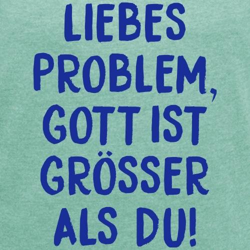 Liebes Problem, Gott ist größer als du! - Frauen T-Shirt mit gerollten Ärmeln