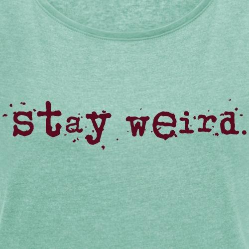 stay-werid - Frauen T-Shirt mit gerollten Ärmeln