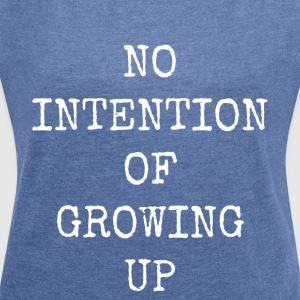 No intention of growing up - Women's T-shirt with rolled up sleeves