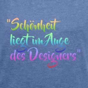 """Beauty is in the eye of the designer"" - Women's T-shirt with rolled up sleeves"