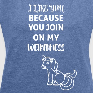 Unicorn - You join on my Weirdness - Women's T-shirt with rolled up sleeves