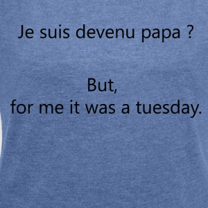 Dad? But, for me It was a tuesday. - Women's T-shirt with rolled up sleeves