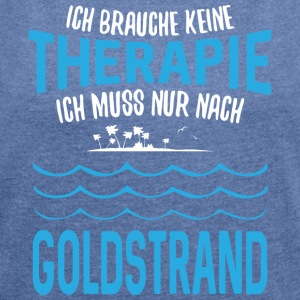 ... no therapy - I just have to go to Goldstrand - Women's T-shirt with rolled up sleeves