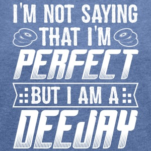DJ IM NOT SAYING I'M PERFECT BUT I'M A DEEJAY - Frauen T-Shirt mit gerollten Ärmeln