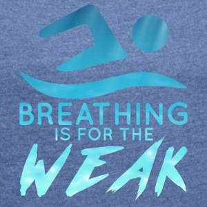 Swimming / Swimmer: Breathing Is For The Weak - Women's T-shirt with rolled up sleeves