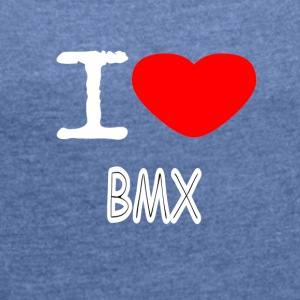I LOVE BMX - Women's T-shirt with rolled up sleeves