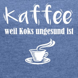 Coffee because is unhealthy - Women's T-shirt with rolled up sleeves