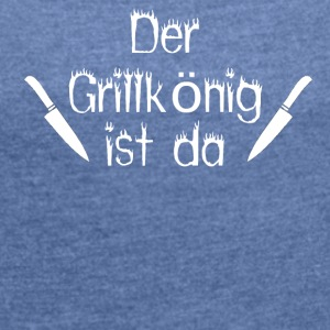 The Grill King is here - Women's T-shirt with rolled up sleeves