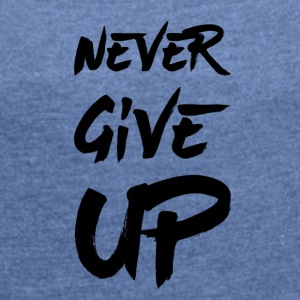 Never give up - Women's T-shirt with rolled up sleeves