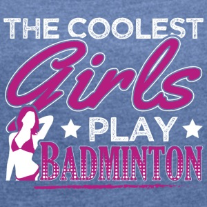 COOLEST GIRLS PLAY BADMINTON - Women's T-shirt with rolled up sleeves