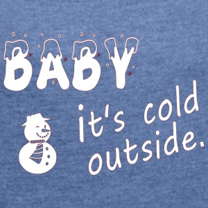 baby it's cold - Women's T-shirt with rolled up sleeves