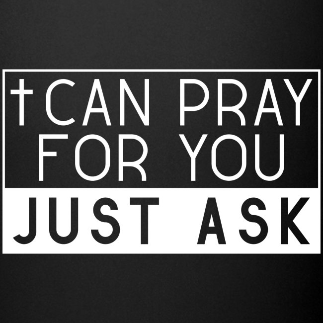 I can pray for you. Just ask! - Jesus
