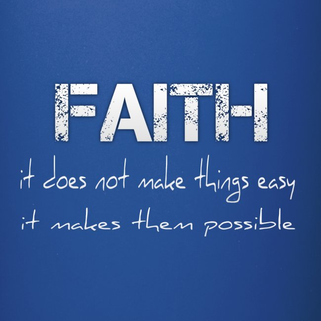 Faith it does not make things easy it makes them