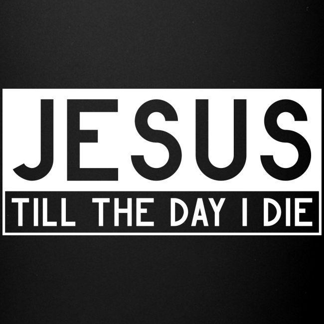 Jesus till the day I die