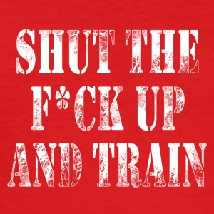Shut The F*ck Up And Train - Men's Slim Fit T-Shirt