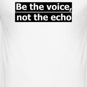 be the voice not the echo - Men's Slim Fit T-Shirt