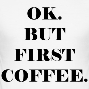 OK. BUT FIRST COFFEE - Men's Slim Fit T-Shirt