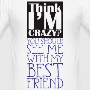 think i'm crazy, you should me with BFF - Männer Slim Fit T-Shirt