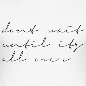 Dont wait until its all over - Männer Slim Fit T-Shirt
