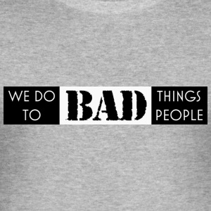 we do bad things to bad people - Men's Slim Fit T-Shirt