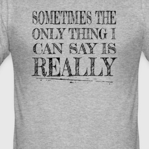 sometimes the only thing i can say is Really - Men's Slim Fit T-Shirt