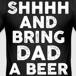 Sh and bring Dad a Beer - Men's Slim Fit T-Shirt