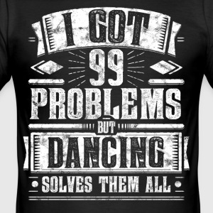 99 Problemer men Dancing Løser Them All shirt - Herre Slim Fit T-Shirt