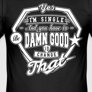 I'm Single And You Have 2B Damn Good 2 Change That - Männer Slim Fit T-Shirt
