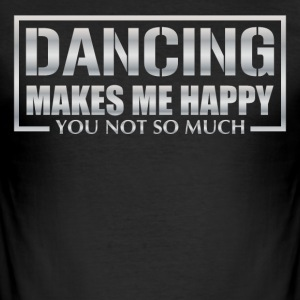 Dancing makes me happy you not so much - Männer Slim Fit T-Shirt