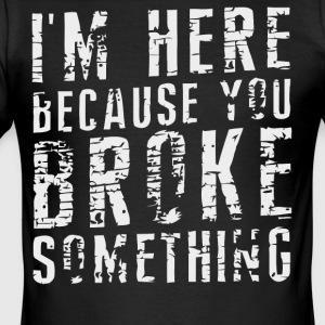 I'm here because you Broke something shirt - Men's Slim Fit T-Shirt