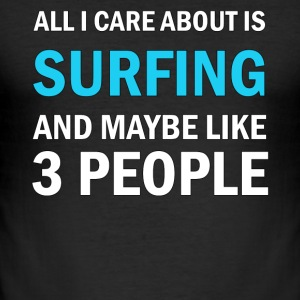 All I Care About Is Surfing and Maybe Like 3 - Men's Slim Fit T-Shirt