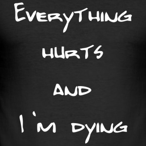 Everything hurts and I'm dying - Männer Slim Fit T-Shirt