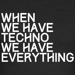 WHEN WE HAVE TECHNO WE HAVE EVERYTHING - Männer Slim Fit T-Shirt