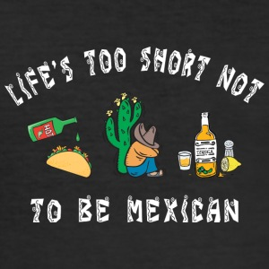 Mexican Life Is Too Short Not To Be Mexican - Men's Slim Fit T-Shirt