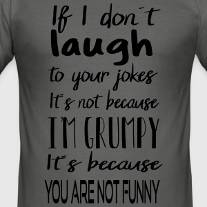 Not grumpy - you are not funny! - Männer Slim Fit T-Shirt