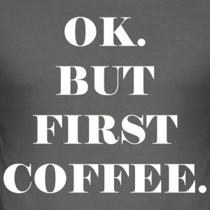 OK. BUT FIRST COFFEE. - Men's Slim Fit T-Shirt