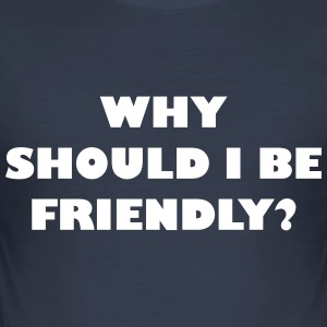 Why should I be friendly? - Men's Slim Fit T-Shirt