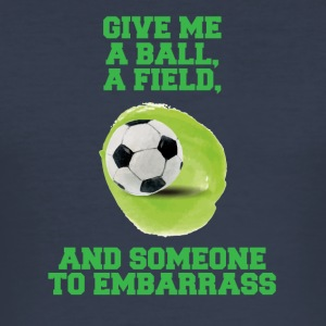 Football: Give me a ball, a field and someone to - Men's Slim Fit T-Shirt