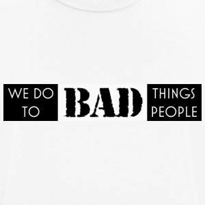 we do bad things to bad people - Men's Breathable T-Shirt