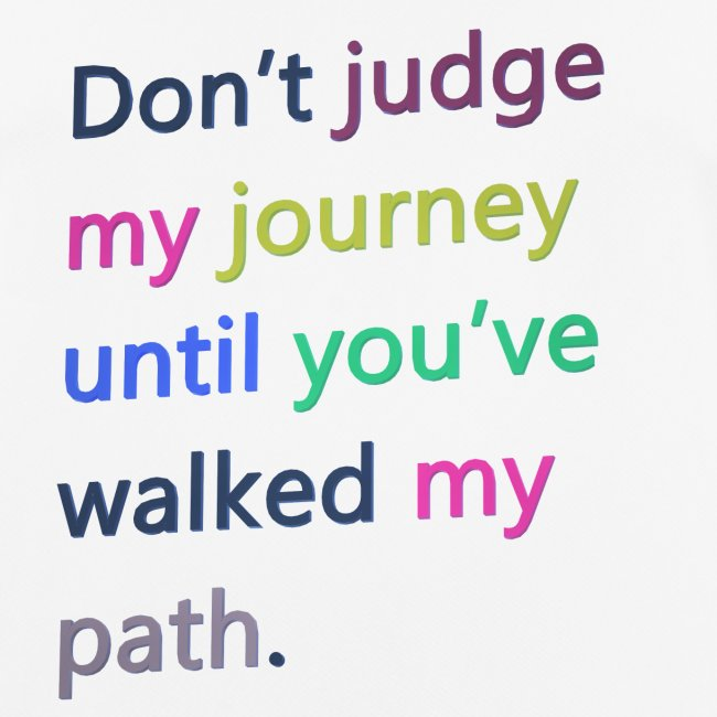 Dont judge my journey until you've walked my path