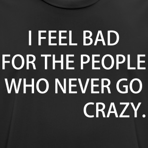 I FEEL BAD FOR THE PEOPLE WHO NEVER GO CRAZY - Men's Breathable T-Shirt