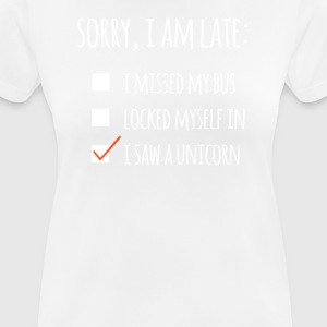 sorry i am late i saw a unicorn - Frauen T-Shirt atmungsaktiv