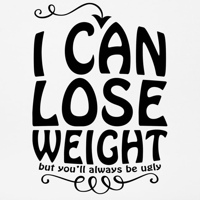 I can lose weight, but you'll always be ugly.