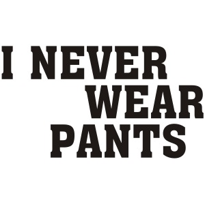 I never wear Pants.