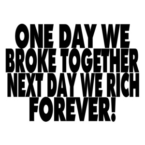 One day we broke together next day we rich