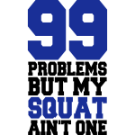 99 Problems But My Squat Ain´t One